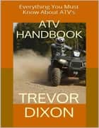 Atv Handbook: Everything You Must Know About Atvs ebook by Trevor Dixon