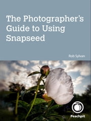 The Photographer's Guide to Using Snapseed ebook by Rob Sylvan