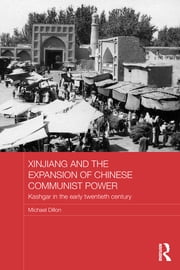 Xinjiang and the Expansion of Chinese Communist Power - Kashgar in the Early Twentieth Century ebook by Michael Dillon