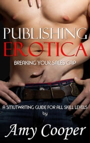 Publishing Erotica, Breaking Your Sales Cap - Smutwriting Guide, #2 ebook by Amy Cooper