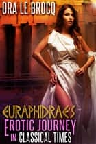 Euraphidrae's Erotic Journey in Classical Times ebook by Ora Le Brocq