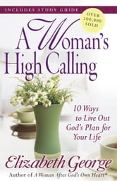 A Woman's High Calling - 10 Ways to Live Out God's Plan for Your Life ebook by Elizabeth George