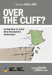 Over the Cliff? - Acting Now to Avoid New Brunswick's Bankruptcy ebook by Richard Saillant