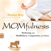 Momfulness - Mothering with Mindfulness, Compassion, and Grace ebook by Denise Roy
