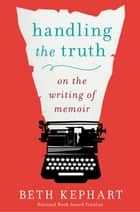 Handling the Truth - On the Writing of Memoir ebook by Beth Kephart