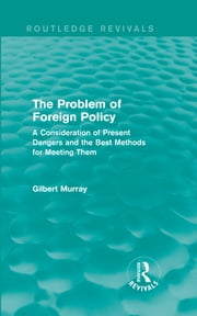 The Problem of Foreign Policy (Routledge Revivals) - A Consideration of Present Dangers and the Best Methods for Meeting Them ebook by Gilbert Murray
