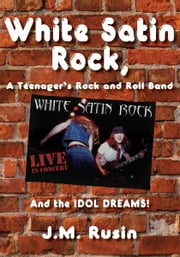 White Satin Rock, A Teenager's Rock and Roll Band - And the IDOL DREAMS! ebook by J. M. Rusin