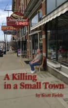 A Killing in a Small Town ebook by Scott Fields
