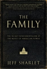 The Family - The Secret Fundamentalism at the Heart of American Power ebook by Jeff Sharlet