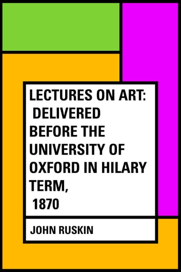 Lectures on Art: Delivered before the University of Oxford in Hilary term, 1870 ebook by John Ruskin