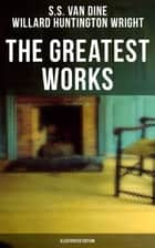 The Greatest Works of S. S. Van Dine (Illustrated Edition) - Thriller Classics, Murder Mysteries, Detective Tales: The Benson Murder Case, The Canary Murder Case, The Greene Murder Case, The Bishop Murder Case, The Dragon Murder Case… ebook by Willard Huntington Wright, S.S. Van Dine