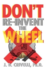 DON'T RE-INVENT THE WHEEL! - Conversations with Girls and Boys, Men and Women ebook by J. D. Crivelli, Ph.D.