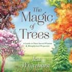 The Magic of Trees - A Guide to Their Sacred Wisdom & Metaphysical Properties ebook by Tess Whitehurst
