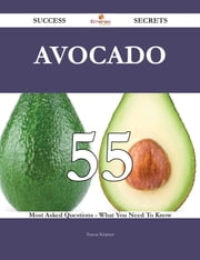 Avocado 55 Success Secrets - 55 Most Asked Questions On Avocado - What You Need To Know ebook by Teresa Kramer