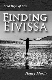 Mad Days of Me: Finding Eivissa ebook by Henry Martin