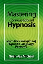 Mastering Conversational Hypnosis: Learn the Principles of Hypnotic Language Patterns ebook by