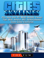 Cities Skylines PS4, Xbox One, PC, Mods, Reddit, Cheats, Tips, Wiki, Deluxe, DLC, Achievements, Game Guide Unofficial ebook by The Yuw