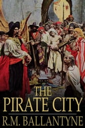 The Pirate City - A Tale of the Pirates of the City of Algiers, and Their Defeat by the British Navy ebook by R.M. Ballantyne