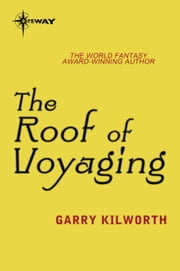 The Roof of Voyaging ebook by Garry Kilworth