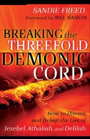 Breaking the Threefold Demonic Cord - How to Discern and Defeat the Lies of Jezebel, Athaliah and Delilah ebook by Sandie Freed,Bill Hamon