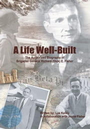 A Life Well Built - The Authorized Biography of Brigadier General Richard (Dick) E. Fisher ebook by Lee Kelley with Joyce Perry Fisher