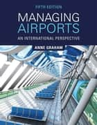 Managing Airports - An International Perspective ebook by Anne Graham