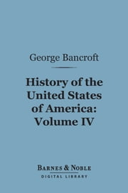 History of the United States of America, Volume 4 (Barnes & Noble Digital Library) - From the Discovery of the Continent ebook by George Bancroft