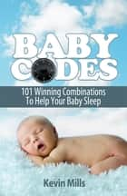 Baby Codes: 101 Winning Combinations to Help Your Baby Sleep. ebook by Kevin Mills