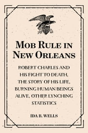 Mob Rule in New Orleans: Robert Charles and His Fight to Death, the Story of His Life, Burning Human Beings Alive, Other Lynching Statistics ebook by Ida B. Wells