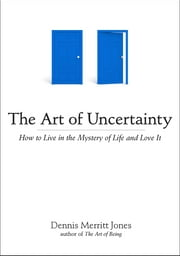 The Art of Uncertainty - How to Live in the Mystery of Life and Love It ebook by Dennis Merritt Jones