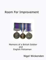 Room for Improvement - Memoirs of a British Soldier and English Policeman ebook by Nigel Wickenden