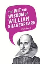 The Wit and Wisdom of William Shakespeare eBook by Max Morris