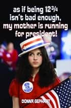 As If Being 12 3/4 Isn't Bad Enough, My Mother Is Running for President! ebook by Donna Gephart