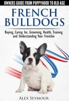 French Bulldogs: Owners Guide from Puppy to Old Age Choosing, Caring for, Grooming, Health, Training, and Understanding Your Frenchie ebook by Alex Seymour