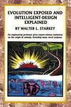Evolution Exposed and Intelligent Designed Explained ebook by Walter Starkey