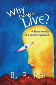Why Do We Live? - A Simple Answer to a Complex Question ebook by B. P. Pai