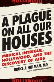 A Plague on All Our Houses - Medical Intrigue, Hollywood, and the Discovery of AIDS ebook by Bruce J. Hillman MD