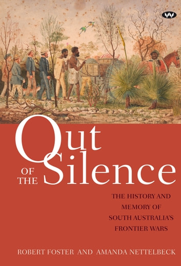 Out of the Silence - The history and memory of South Australia's frontier wars ebook by Robert Foster,Amanda Nettelbeck