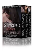 The Billionaire's Lover: The Complete Collection ebook by Bethany Rousseau