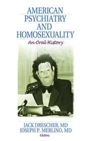 American Psychiatry and Homosexuality - An Oral History ebook by Jack Drescher,Joseph P. Merlino