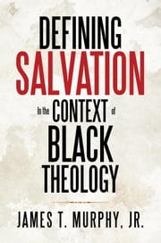 Defining Salvation In the Context of Black Theology ebook by James T. Murphy, Jr.