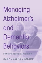 Managing Alzheimer's and Dementia Behaviors - Common Sense Caregiving ebook by Gary Joseph LeBlanc