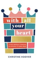 With All Your Heart - Living Joyfully through Allegiance to King Jesus ebook by Christine Hoover