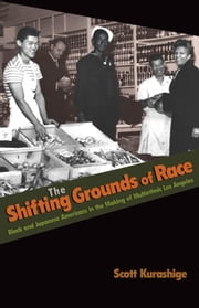The Shifting Grounds of Race: Black and Japanese Americans in the Making of Multiethnic Los Angeles ebook by Kurashige, Scott