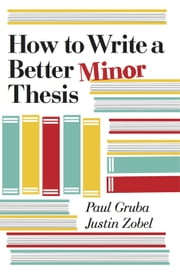 How to Write a Better Minor Thesis ebook by Paul Gruba, Justin Zobel