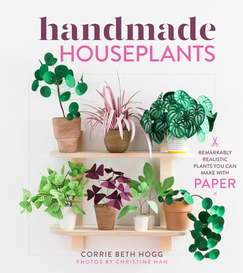 Handmade Houseplants - Remarkably Realistic Plants You Can Make with Paper ebook by Corrie Beth Hogg,Christine Han