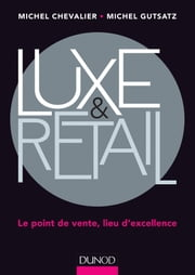 Luxe et Retail - Le point de vente, lieu d'excellence ebook by Michel Chevalier,Michel Gutstatz