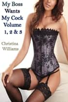 My Boss Wants My Cock Volume 1, 2 & 3 ebook by Christina Williams