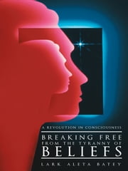 Breaking Free from the Tyranny of Beliefs - A Revolution in Consciousness ebook by Lark Aleta Batey