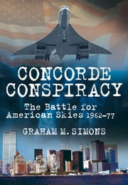 Concorde Conspiracy - The Battle for American Skies 1962-77 ebook by Graham M. Simons